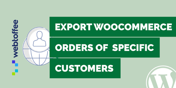 How to export WooCommerce orders of specific customers