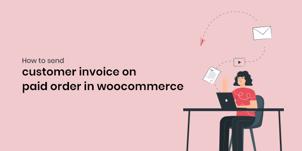 How to Send Customer Invoices on Paid Orders in WooCommerce Instead of Processing Order Email?